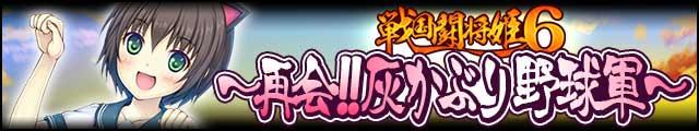 戦国闘将姫6~再会!!灰かぶり野球軍~バナー.jpg